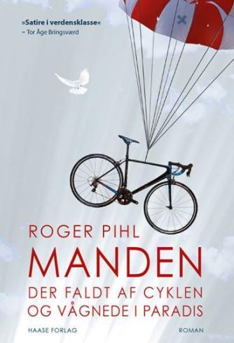 Roger Pihl: Manden der faldt af cyklen og vågnede i paradis : roman